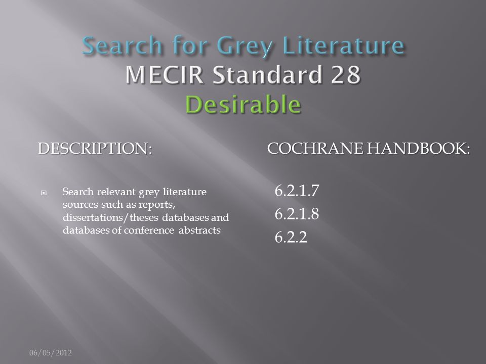 DESCRIPTION: COCHRANE HANDBOOK:  Search relevant grey literature sources such as reports, dissertations/theses databases and databases of conference abstracts 6.2.1.7 6.2.1.8 6.2.2 06/05/2012