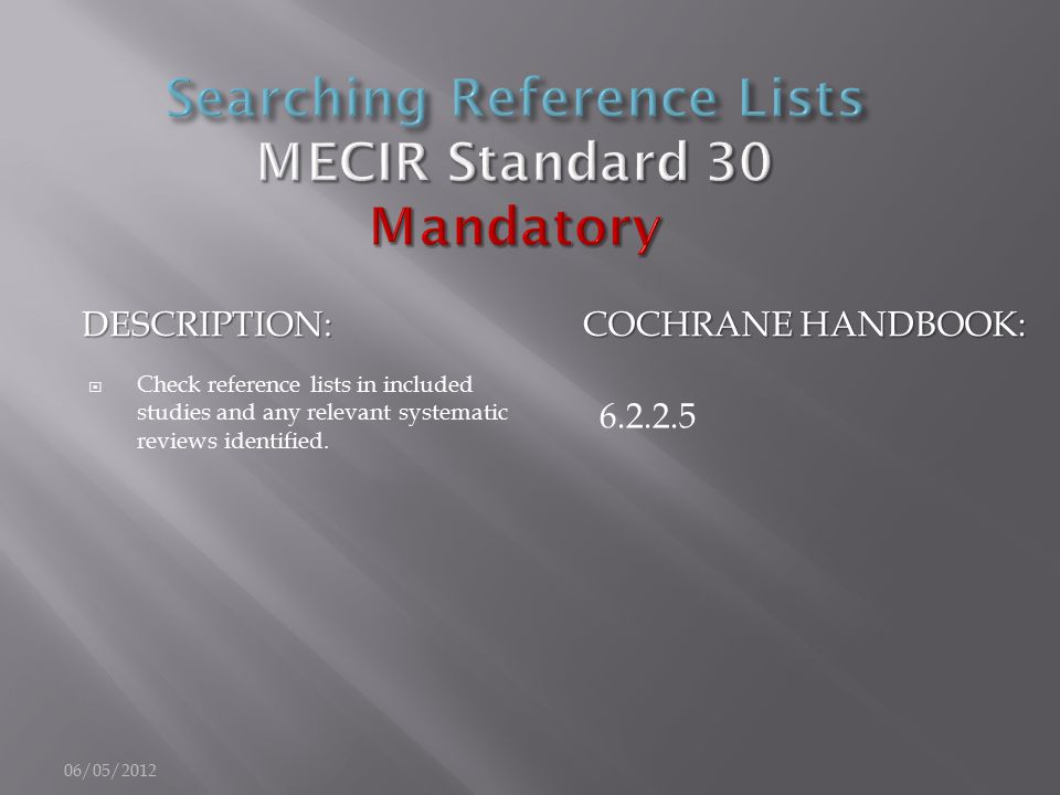 DESCRIPTION: COCHRANE HANDBOOK:  Check reference lists in included studies and any relevant systematic reviews identified. 6.2.2.5 06/05/2012