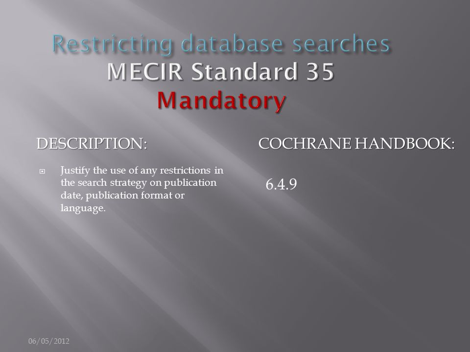 DESCRIPTION: COCHRANE HANDBOOK:  Justify the use of any restrictions in the search strategy on publication date, publication format or language. 6.4.