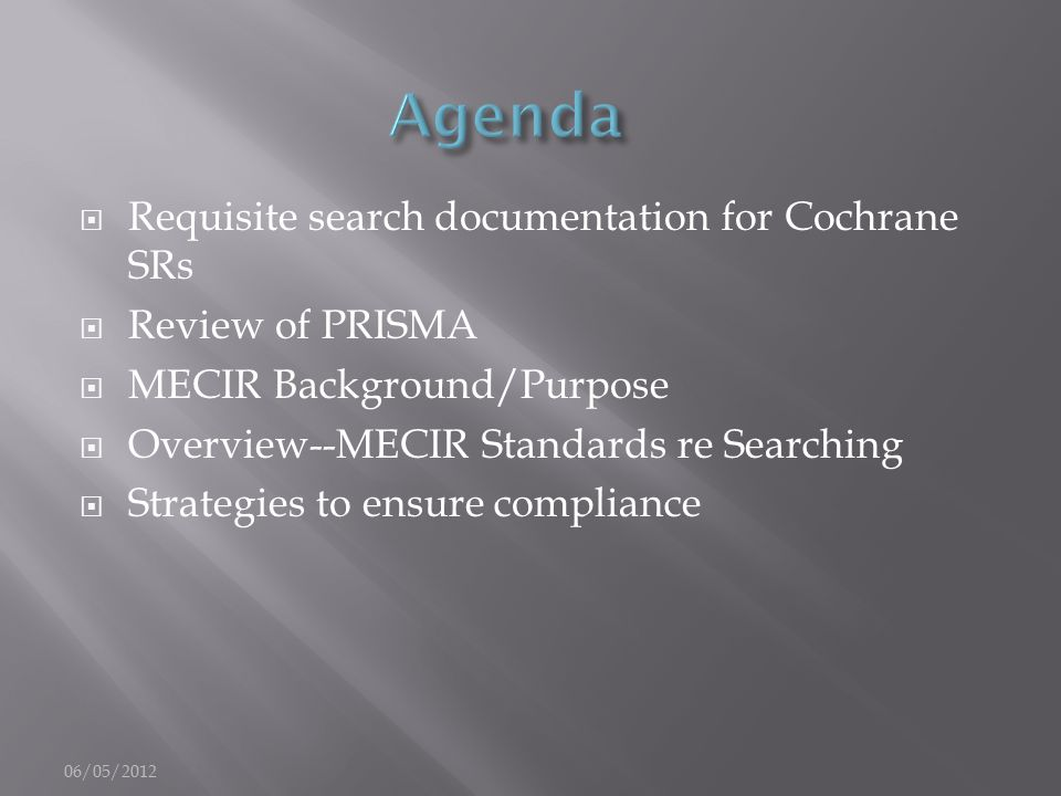  Requisite search documentation for Cochrane SRs  Review of PRISMA  MECIR Background/Purpose  Overview--MECIR Standards re Searching  Strategies to ensure compliance 06/05/2012