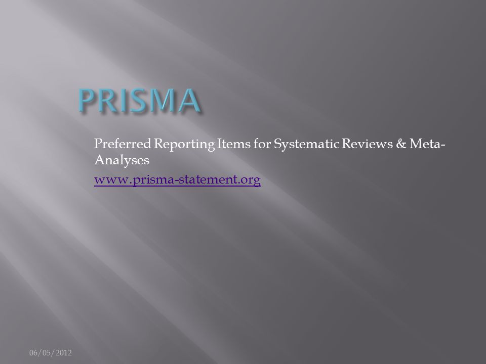 Preferred Reporting Items for Systematic Reviews & Meta- Analyses www.prisma-statement.org 06/05/2012
