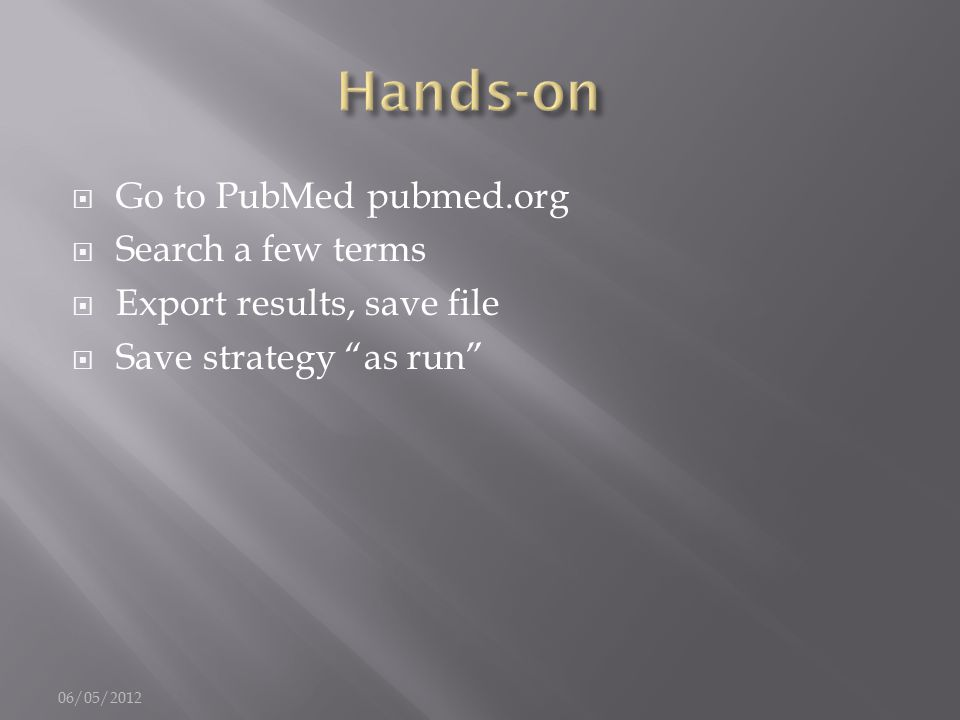 """ Go to PubMed pubmed.org  Search a few terms  Export results, save file  Save strategy """"as run"""" 06/05/2012"""