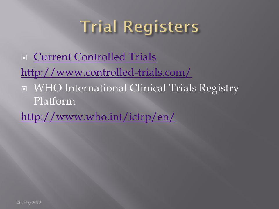  Current Controlled Trials Current Controlled Trials http://www.controlled-trials.com/  WHO International Clinical Trials Registry Platform http://www.who.int/ictrp/en/ 06/05/2012