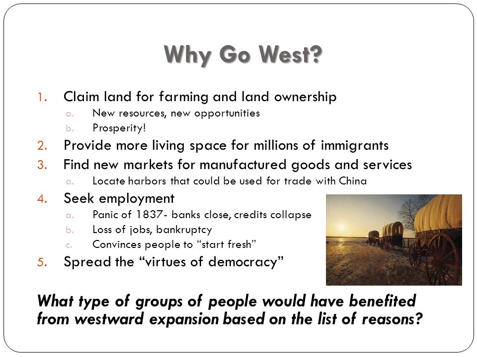 Why Go West. 1. Claim land for farming and land ownership a.
