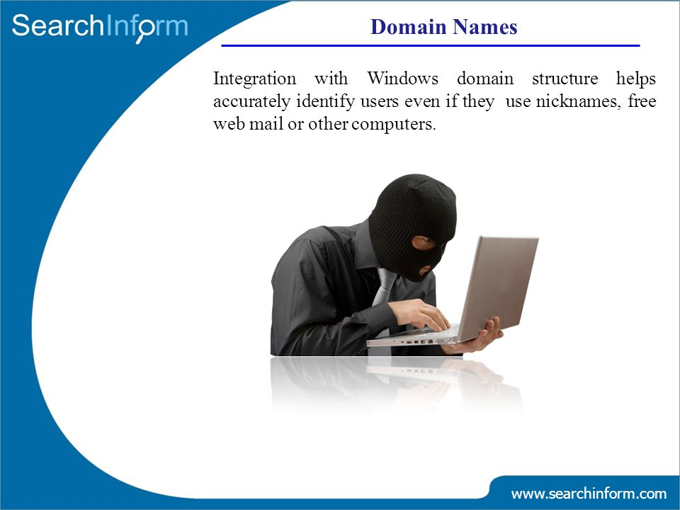 Domain Names www.searchinform.com Integration with Windows domain structure helps accurately identify users even if they use nicknames, free web mail or other computers.