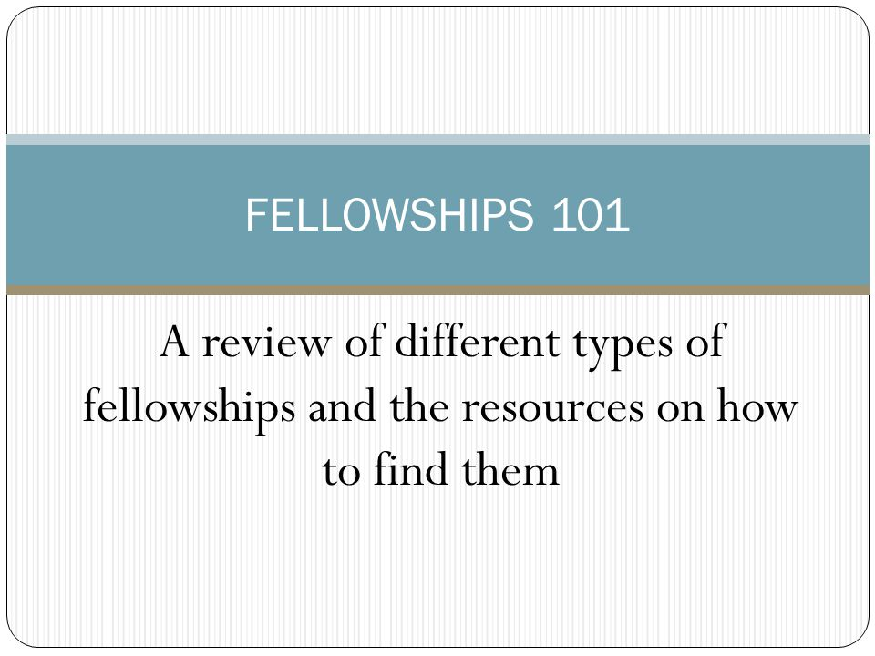 A review of different types of fellowships and the resources on how to find them FELLOWSHIPS 101