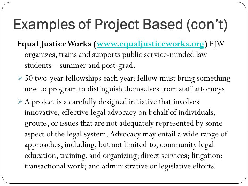 Examples of Project Based (con't) Equal Justice Works (www.equaljusticeworks.org) EJW organizes, trains and supports public service-minded law students – summer and post-grad.www.equaljusticeworks.org  50 two-year fellowships each year; fellow must bring something new to program to distinguish themselves from staff attorneys  A project is a carefully designed initiative that involves innovative, effective legal advocacy on behalf of individuals, groups, or issues that are not adequately represented by some aspect of the legal system.