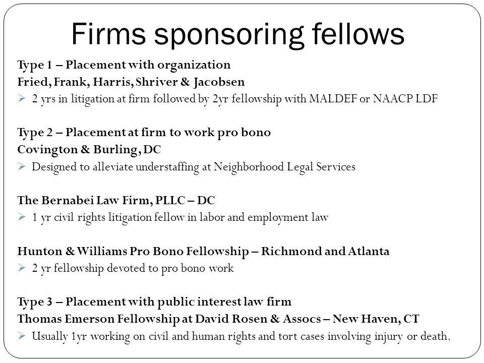 Firms sponsoring fellows Type 1 – Placement with organization Fried, Frank, Harris, Shriver & Jacobsen  2 yrs in litigation at firm followed by 2yr fellowship with MALDEF or NAACP LDF Type 2 – Placement at firm to work pro bono Covington & Burling, DC  Designed to alleviate understaffing at Neighborhood Legal Services The Bernabei Law Firm, PLLC – DC  1 yr civil rights litigation fellow in labor and employment law Hunton & Williams Pro Bono Fellowship – Richmond and Atlanta  2 yr fellowship devoted to pro bono work Type 3 – Placement with public interest law firm Thomas Emerson Fellowship at David Rosen & Assocs – New Haven, CT  Usually 1yr working on civil and human rights and tort cases involving injury or death.