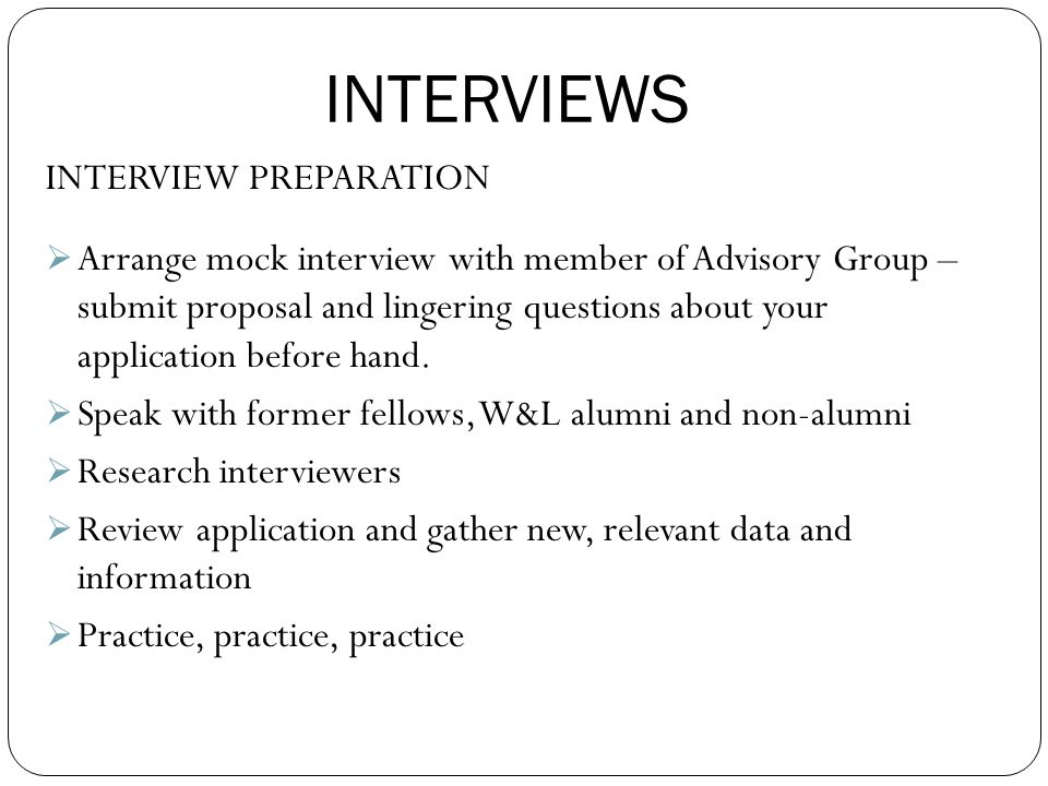 INTERVIEWS INTERVIEW PREPARATION  Arrange mock interview with member of Advisory Group – submit proposal and lingering questions about your application before hand.