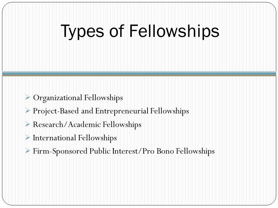 Types of Fellowships  Organizational Fellowships  Project-Based and Entrepreneurial Fellowships  Research/Academic Fellowships  International Fellowships  Firm-Sponsored Public Interest/Pro Bono Fellowships