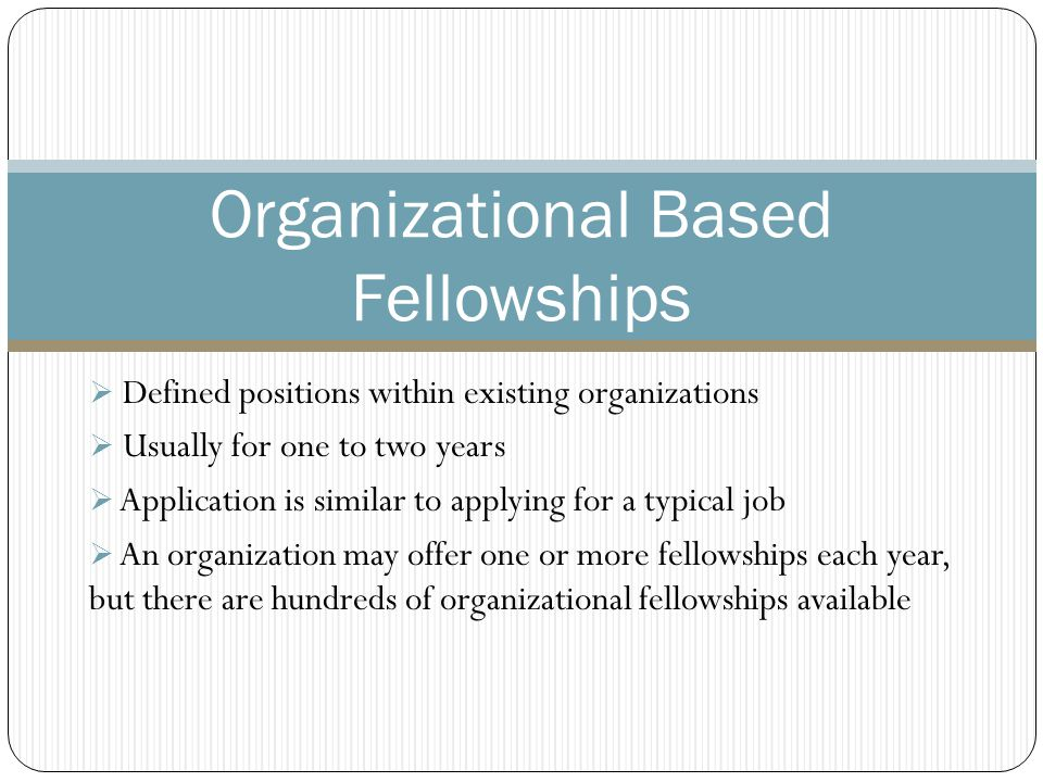  Defined positions within existing organizations  Usually for one to two years  Application is similar to applying for a typical job  An organization may offer one or more fellowships each year, but there are hundreds of organizational fellowships available Organizational Based Fellowships
