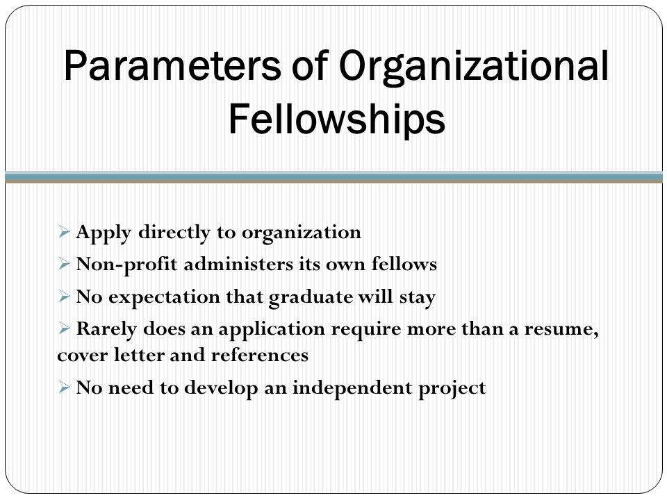 Parameters of Organizational Fellowships  Apply directly to organization  Non-profit administers its own fellows  No expectation that graduate will stay  Rarely does an application require more than a resume, cover letter and references  No need to develop an independent project