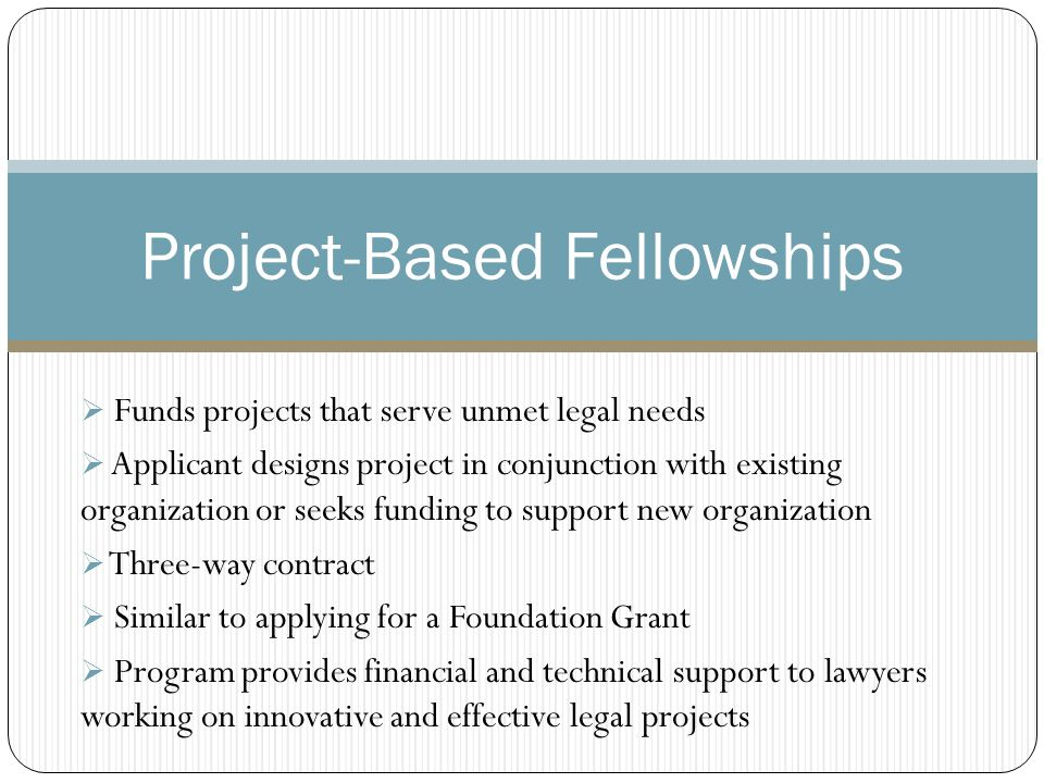 Examples of Project –Based Fellows Skadden (www.skaddenfellowships.org) funded by the firm to support its commitment to public interest work – AKA legal peace corps – groom new lawyers – apprenticeship www.skaddenfellowships.org  25 fellowships awarded to graduating law students and outgoing judicial clerks each year  Fellows provide legal services to the poor, elderly, homeless and disabled, to those deprived of human rights or civil rights; address issues concerning economic development and community renewal.