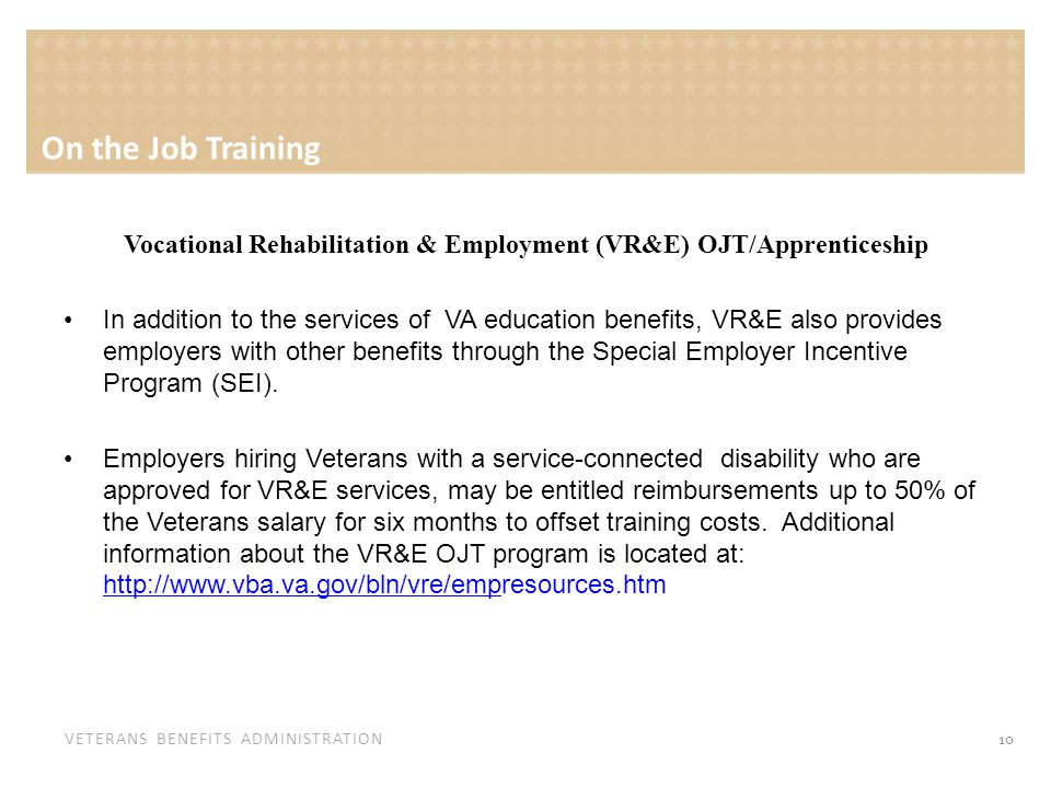 VETERANS BENEFITS ADMINISTRATION On the Job Training Vocational Rehabilitation & Employment (VR&E) OJT/Apprenticeship In addition to the services of VA education benefits, VR&E also provides employers with other benefits through the Special Employer Incentive Program (SEI).