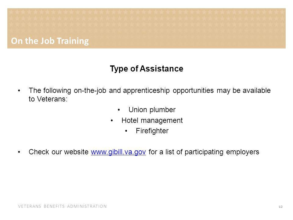 VETERANS BENEFITS ADMINISTRATION Type of Assistance The following on-the-job and apprenticeship opportunities may be available to Veterans: Union plumber Hotel management Firefighter Check our website www.gibill.va.gov for a list of participating employerswww.gibill.va.gov 12 On the Job Training