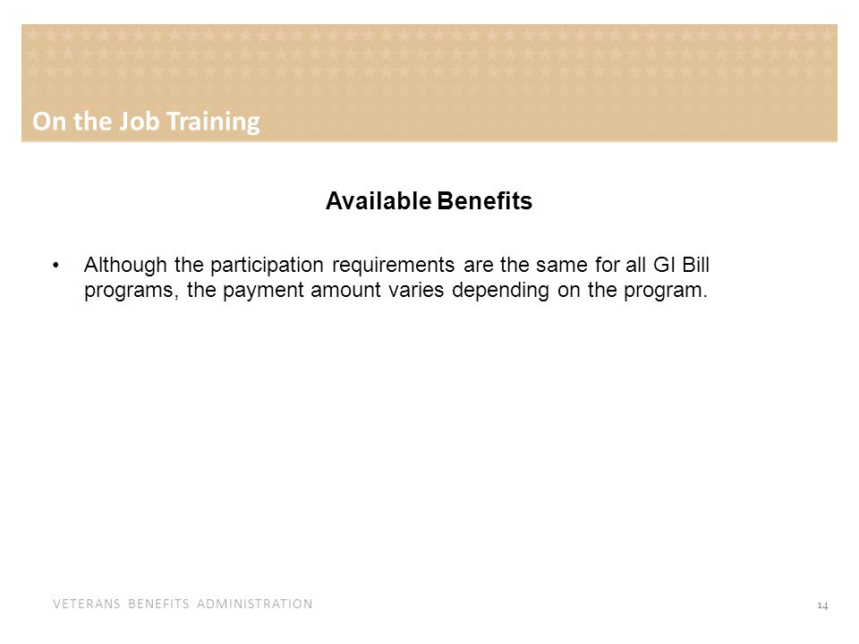 VETERANS BENEFITS ADMINISTRATION Available Benefits Although the participation requirements are the same for all GI Bill programs, the payment amount varies depending on the program.
