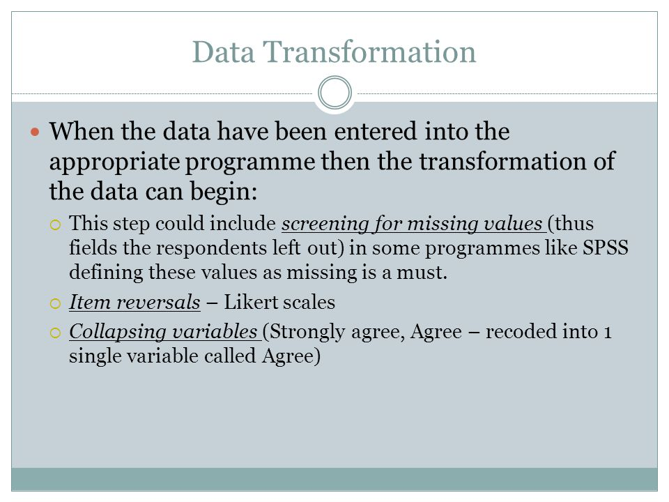 Data Transformation When the data have been entered into the appropriate programme then the transformation of the data can begin:  This step could include screening for missing values (thus fields the respondents left out) in some programmes like SPSS defining these values as missing is a must.