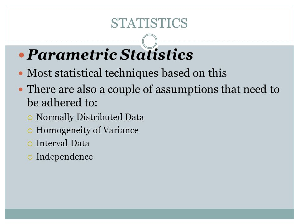 STATISTICS Parametric Statistics Most statistical techniques based on this There are also a couple of assumptions that need to be adhered to:  Normally Distributed Data  Homogeneity of Variance  Interval Data  Independence