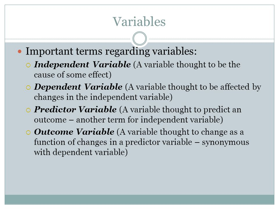 Variables Important terms regarding variables:  Independent Variable (A variable thought to be the cause of some effect)  Dependent Variable (A variable thought to be affected by changes in the independent variable)  Predictor Variable (A variable thought to predict an outcome – another term for independent variable)  Outcome Variable (A variable thought to change as a function of changes in a predictor variable – synonymous with dependent variable)