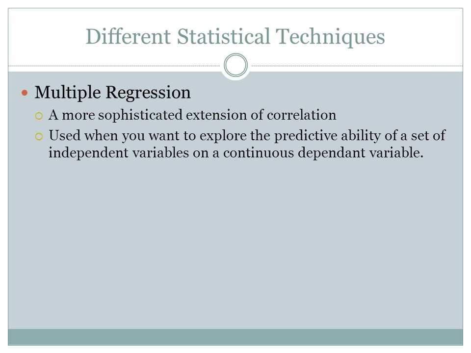 Different Statistical Techniques Multiple Regression  A more sophisticated extension of correlation  Used when you want to explore the predictive ability of a set of independent variables on a continuous dependant variable.