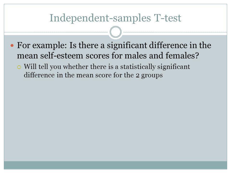 Independent-samples T-test For example: Is there a significant difference in the mean self-esteem scores for males and females.