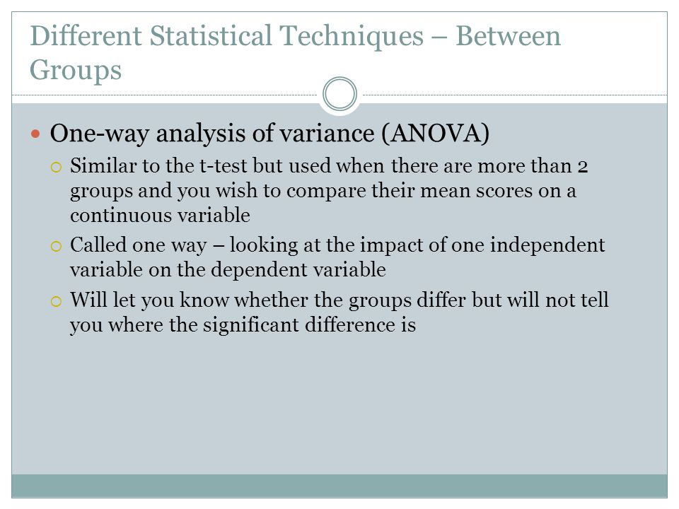 Different Statistical Techniques – Between Groups One-way analysis of variance (ANOVA)  Similar to the t-test but used when there are more than 2 groups and you wish to compare their mean scores on a continuous variable  Called one way – looking at the impact of one independent variable on the dependent variable  Will let you know whether the groups differ but will not tell you where the significant difference is