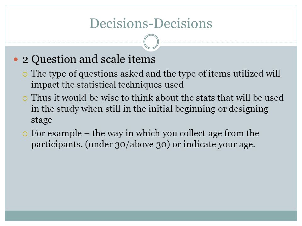 Decisions-Decisions 2 Question and scale items  The type of questions asked and the type of items utilized will impact the statistical techniques used  Thus it would be wise to think about the stats that will be used in the study when still in the initial beginning or designing stage  For example – the way in which you collect age from the participants.