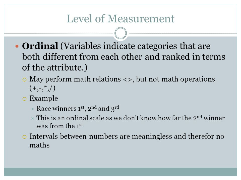 Level of Measurement Ordinal (Variables indicate categories that are both different from each other and ranked in terms of the attribute.)  May perform math relations <>, but not math operations (+,-,*,/)  Example  Race winners 1 st, 2 nd and 3 rd  This is an ordinal scale as we don't know how far the 2 nd winner was from the 1 st  Intervals between numbers are meaningless and therefor no maths