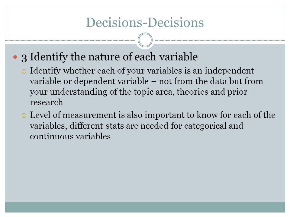 Decisions-Decisions 3 Identify the nature of each variable  Identify whether each of your variables is an independent variable or dependent variable – not from the data but from your understanding of the topic area, theories and prior research  Level of measurement is also important to know for each of the variables, different stats are needed for categorical and continuous variables