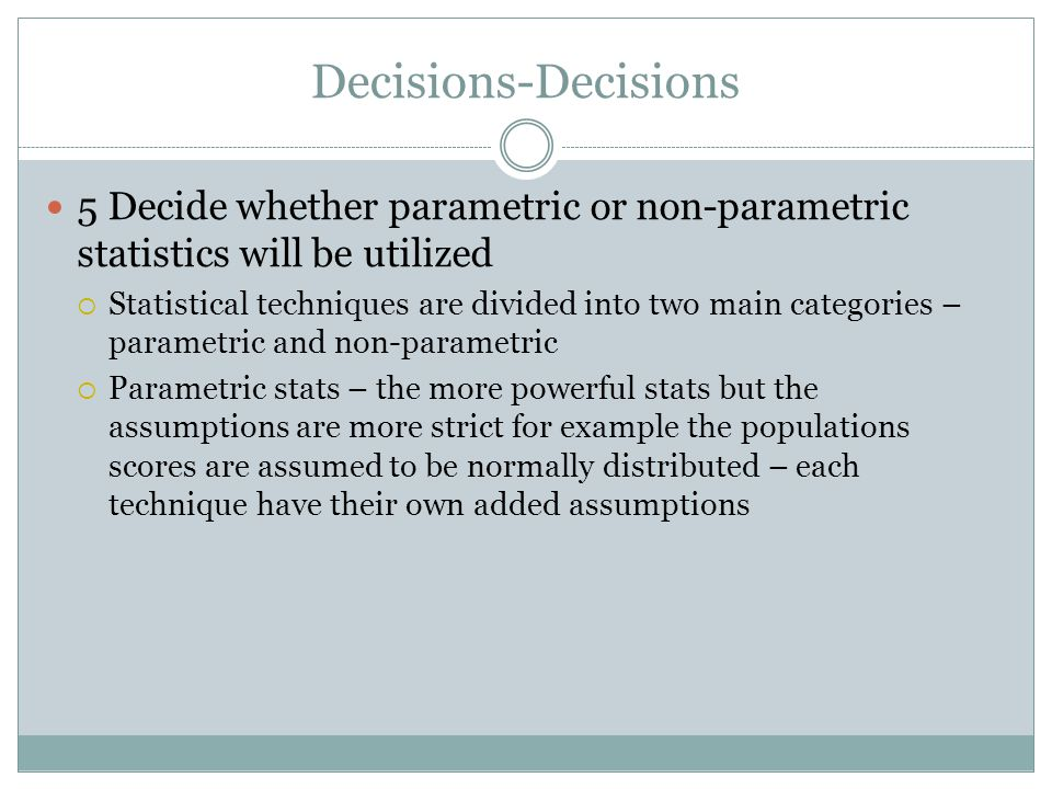 Decisions-Decisions 5 Decide whether parametric or non-parametric statistics will be utilized  Statistical techniques are divided into two main categories – parametric and non-parametric  Parametric stats – the more powerful stats but the assumptions are more strict for example the populations scores are assumed to be normally distributed – each technique have their own added assumptions