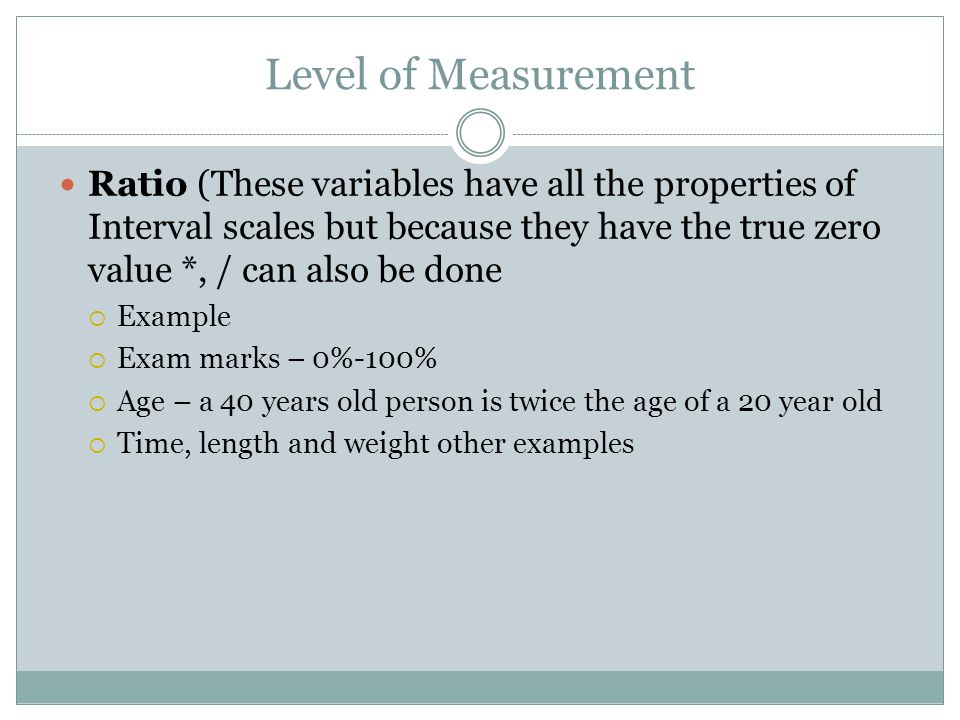 Level of Measurement Ratio (These variables have all the properties of Interval scales but because they have the true zero value *, / can also be done  Example  Exam marks – 0%-100%  Age – a 40 years old person is twice the age of a 20 year old  Time, length and weight other examples