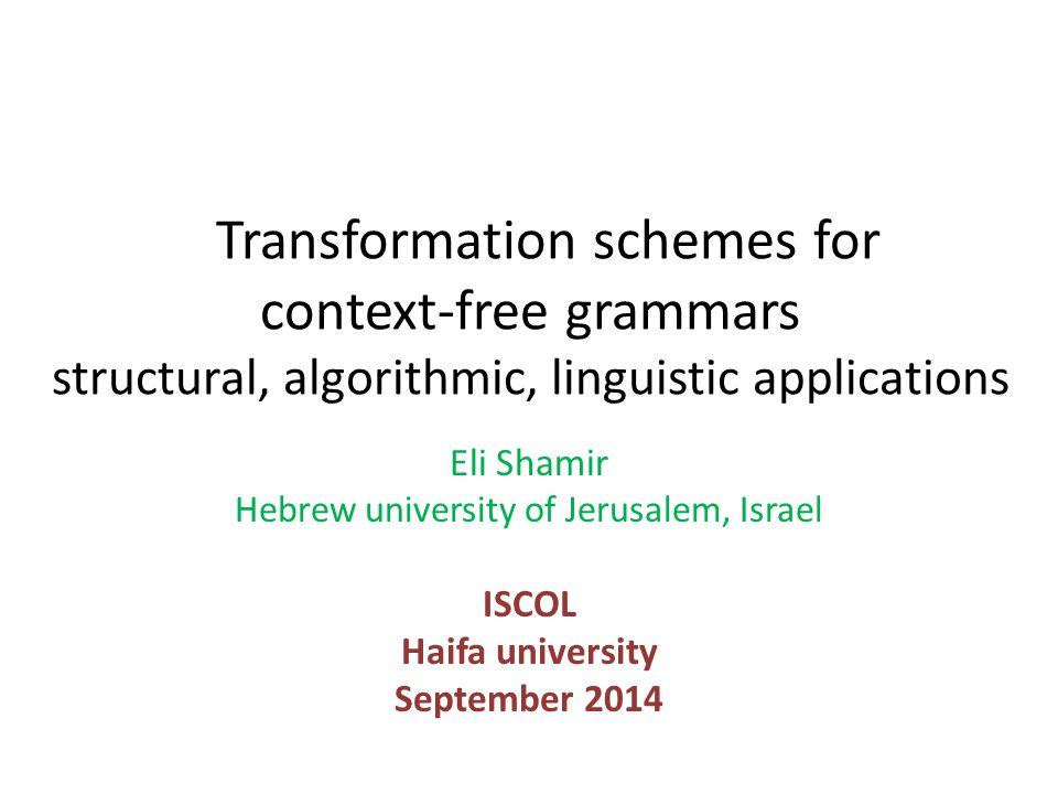 Transformation schemes for context-free grammars structural, algorithmic, linguistic applications Eli Shamir Hebrew university of Jerusalem, Israel ISCOL Haifa university September 2014