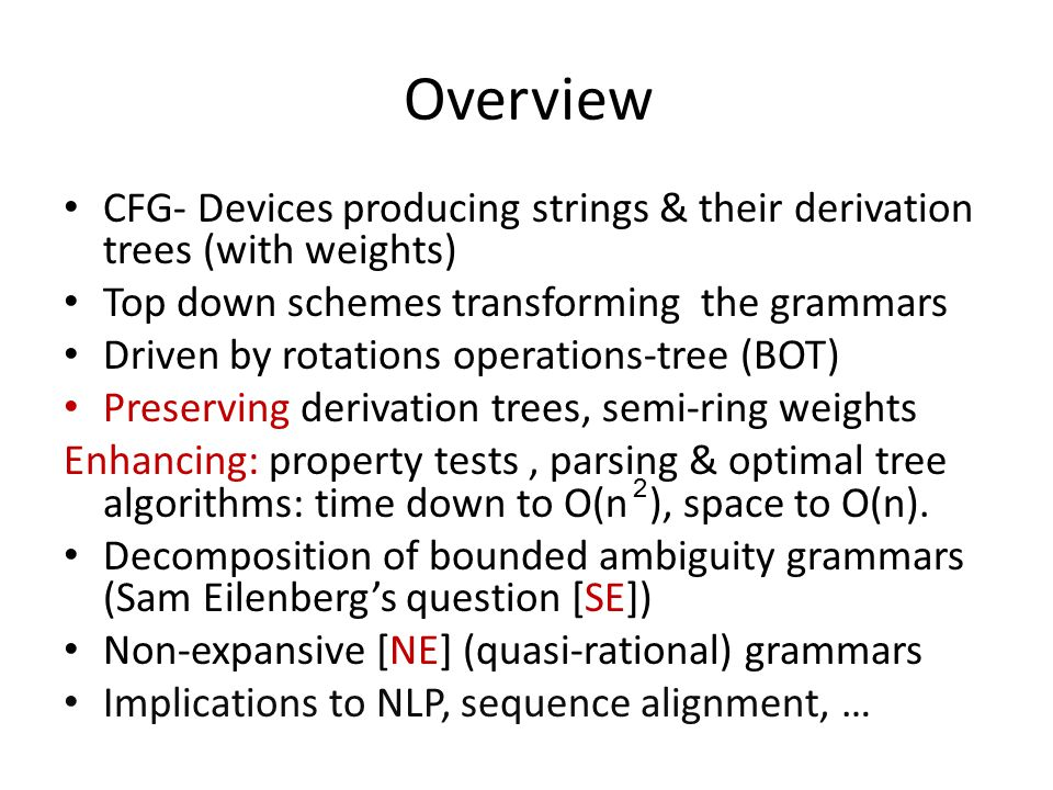Overview CFG- Devices producing strings & their derivation trees (with weights) Top down schemes transforming the grammars Driven by rotations operations-tree (BOT) Preserving derivation trees, semi-ring weights Enhancing: property tests, parsing & optimal tree algorithms: time down to O(n ), space to O(n).