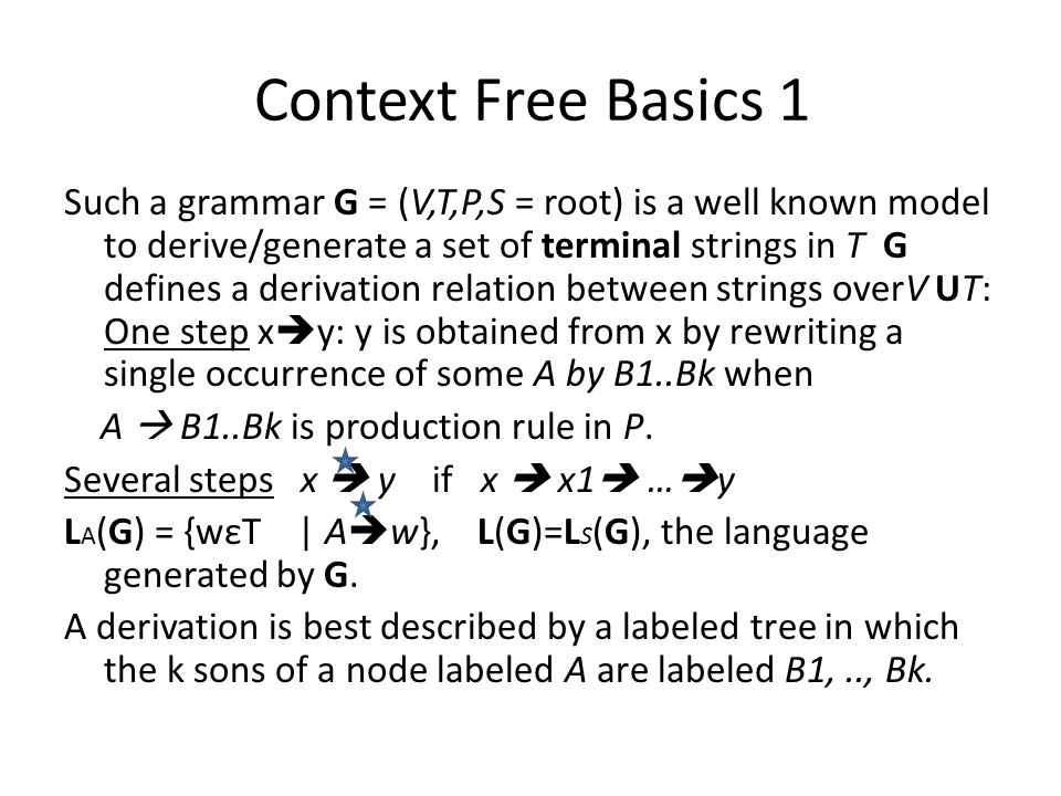 Context Free Basics 1 Such a grammar G = (V,T,P,S = root) is a well known model to derive/generate a set of terminal strings in T G defines a derivation relation between strings overV UT: One step x  y: y is obtained from x by rewriting a single occurrence of some A by B1..Bk when A  B1..Bk is production rule in P.