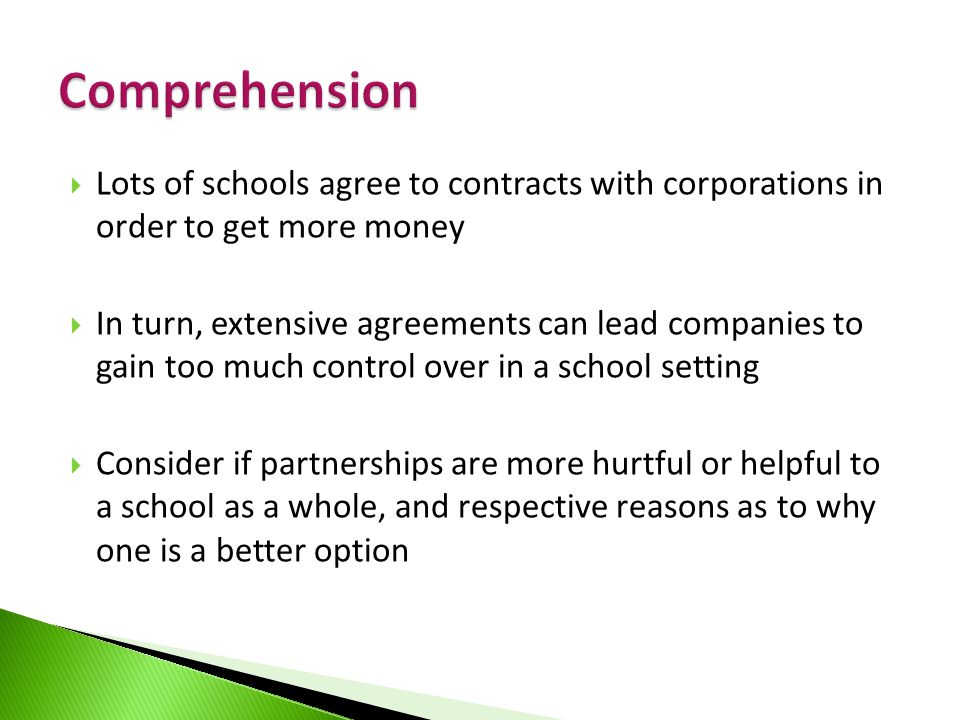  Lots of schools agree to contracts with corporations in order to get more money  In turn, extensive agreements can lead companies to gain too much control over in a school setting  Consider if partnerships are more hurtful or helpful to a school as a whole, and respective reasons as to why one is a better option
