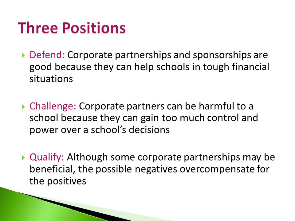  Defend: Corporate partnerships and sponsorships are good because they can help schools in tough financial situations  Challenge: Corporate partners can be harmful to a school because they can gain too much control and power over a school's decisions  Qualify: Although some corporate partnerships may be beneficial, the possible negatives overcompensate for the positives