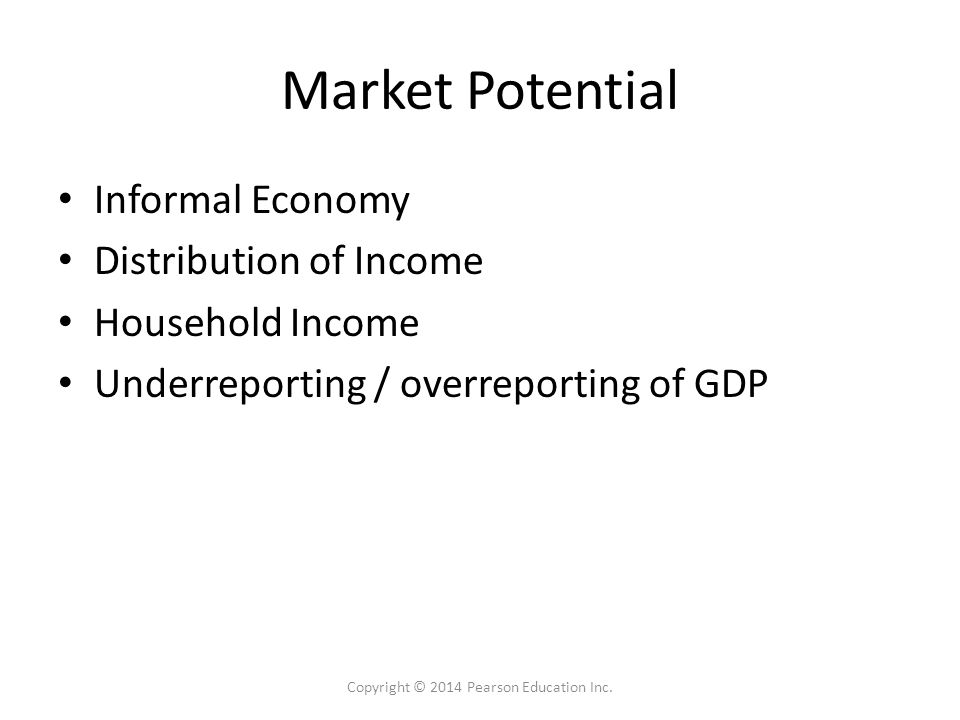 Market Potential Informal Economy Distribution of Income Household Income Underreporting / overreporting of GDP Copyright © 2014 Pearson Education Inc.