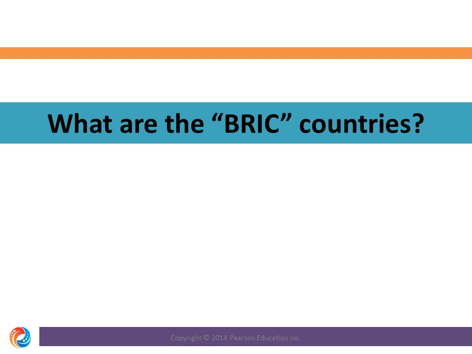 What are the BRIC countries? Copyright © 2014 Pearson Education Inc.