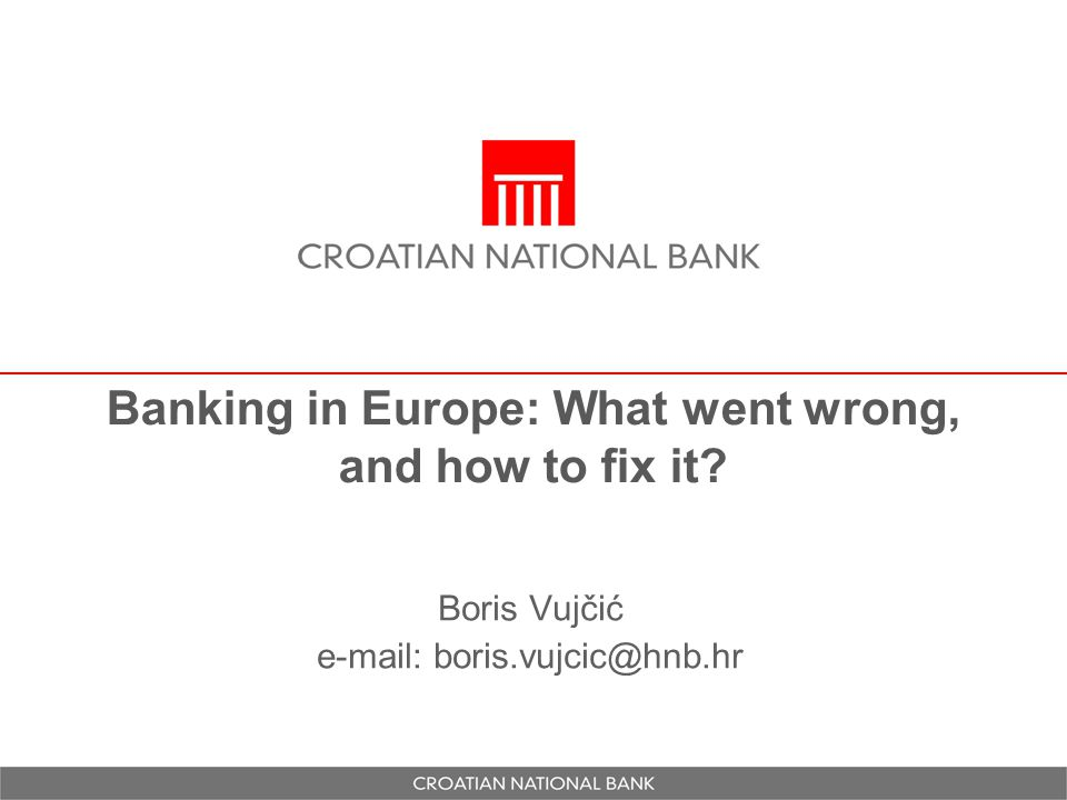 Banking in Europe: What went wrong, and how to fix it? Boris Vujčić e-mail: boris.vujcic@hnb.hr
