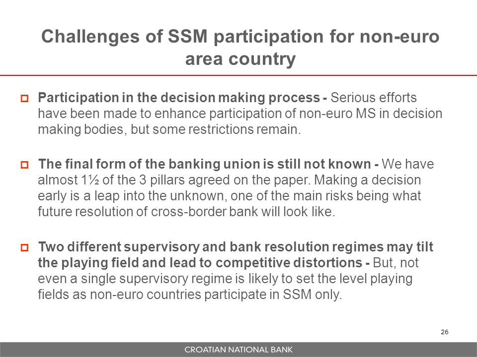 Challenges of SSM participation for non-euro area country 26  Participation in the decision making process - Serious efforts have been made to enhance participation of non-euro MS in decision making bodies, but some restrictions remain.