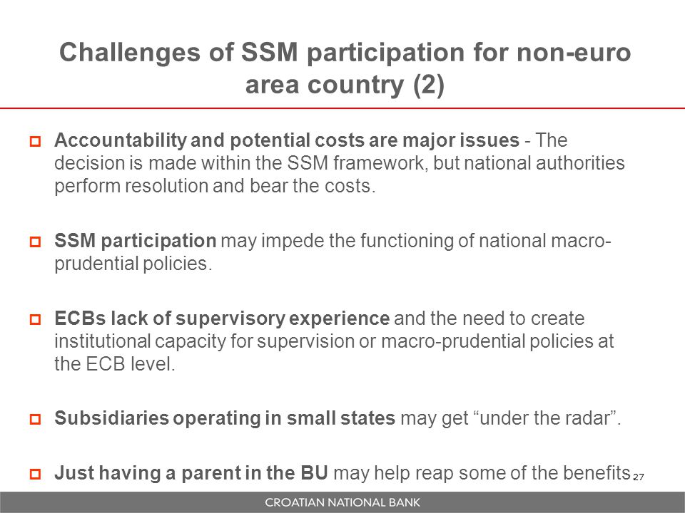 Challenges of SSM participation for non-euro area country (2) 27  Accountability and potential costs are major issues - The decision is made within the SSM framework, but national authorities perform resolution and bear the costs.