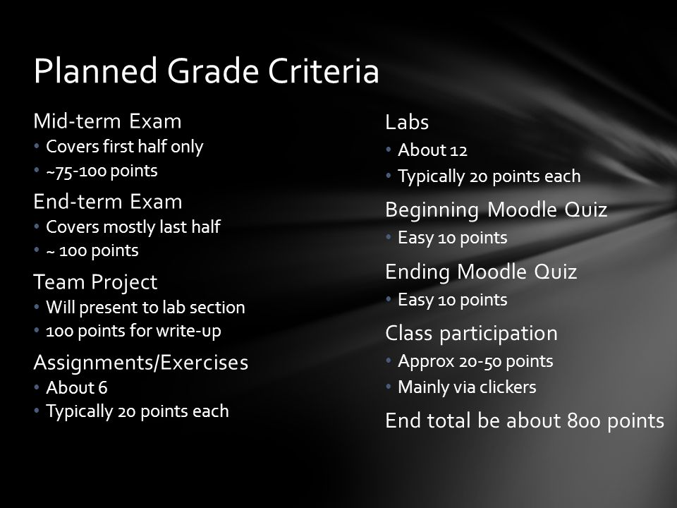 Labs About 12 Typically 20 points each Beginning Moodle Quiz Easy 10 points Ending Moodle Quiz Easy 10 points Class participation Approx 20-50 points Mainly via clickers End total be about 800 points Mid-term Exam Covers first half only ~75-100 points End-term Exam Covers mostly last half ~ 100 points Team Project Will present to lab section 100 points for write-up Assignments/Exercises About 6 Typically 20 points each Planned Grade Criteria