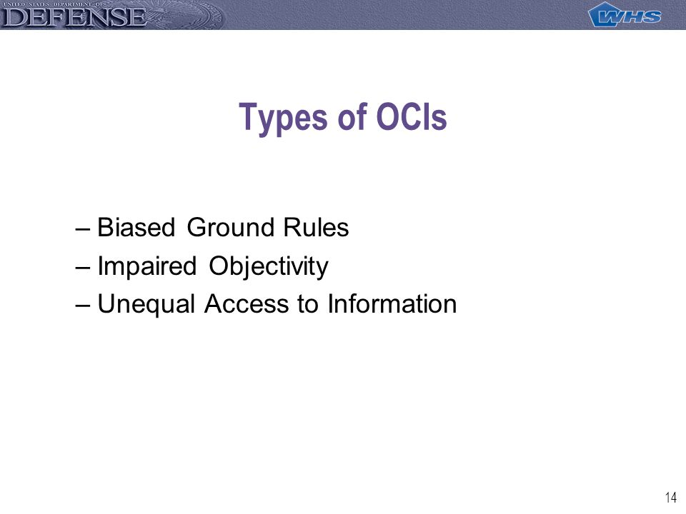 14 Types of OCIs –Biased Ground Rules –Impaired Objectivity –Unequal Access to Information