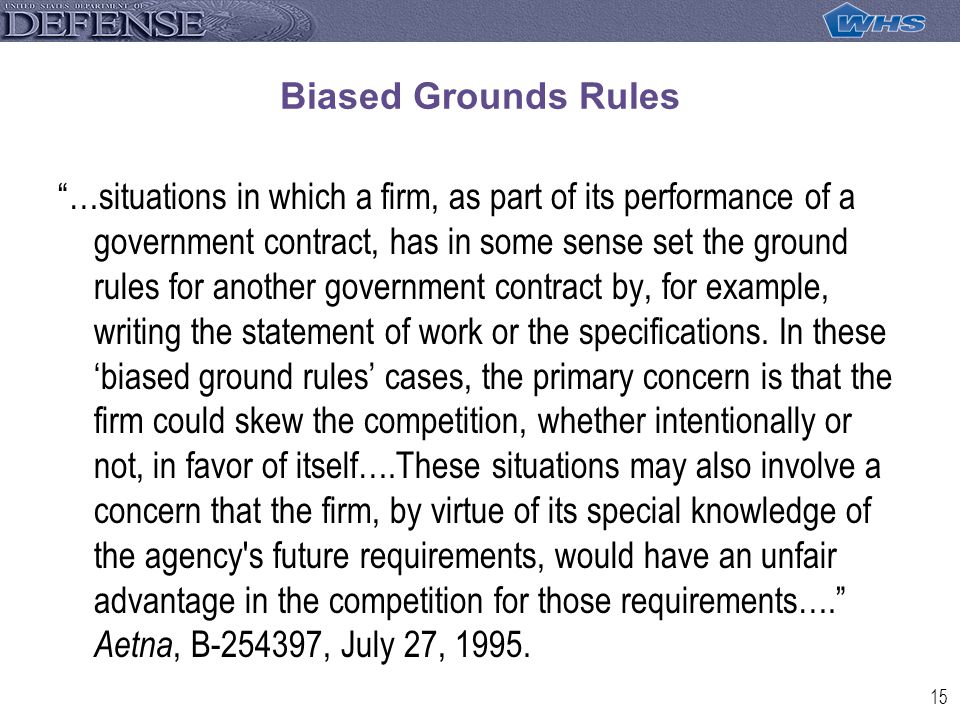 15 Biased Grounds Rules …situations in which a firm, as part of its performance of a government contract, has in some sense set the ground rules for another government contract by, for example, writing the statement of work or the specifications.