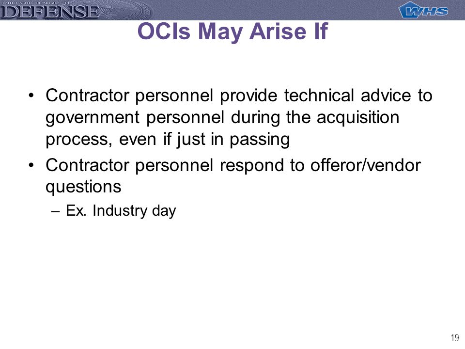 19 OCIs May Arise If Contractor personnel provide technical advice to government personnel during the acquisition process, even if just in passing Contractor personnel respond to offeror/vendor questions –Ex.
