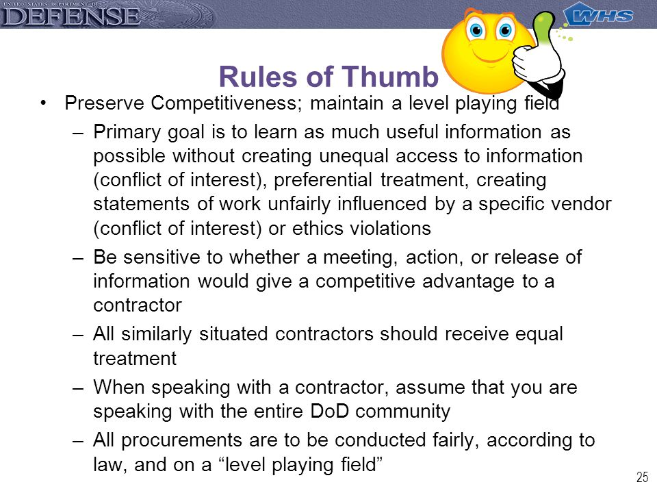 25 Rules of Thumb Preserve Competitiveness; maintain a level playing field –Primary goal is to learn as much useful information as possible without creating unequal access to information (conflict of interest), preferential treatment, creating statements of work unfairly influenced by a specific vendor (conflict of interest) or ethics violations –Be sensitive to whether a meeting, action, or release of information would give a competitive advantage to a contractor –All similarly situated contractors should receive equal treatment –When speaking with a contractor, assume that you are speaking with the entire DoD community –All procurements are to be conducted fairly, according to law, and on a level playing field