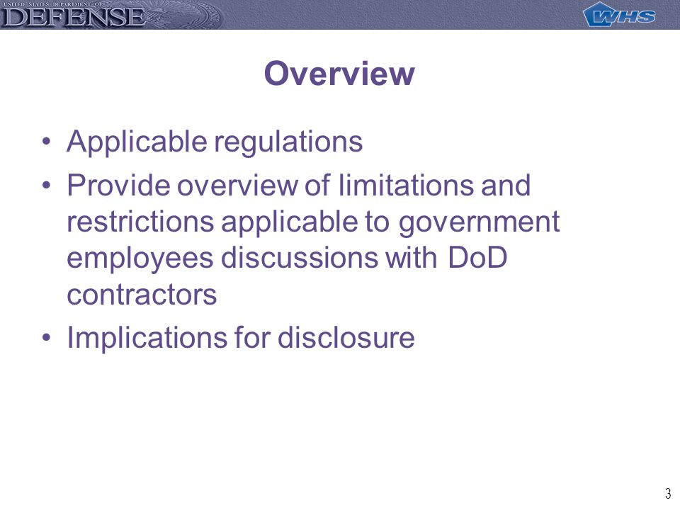 3 Overview Applicable regulations Provide overview of limitations and restrictions applicable to government employees discussions with DoD contractors Implications for disclosure