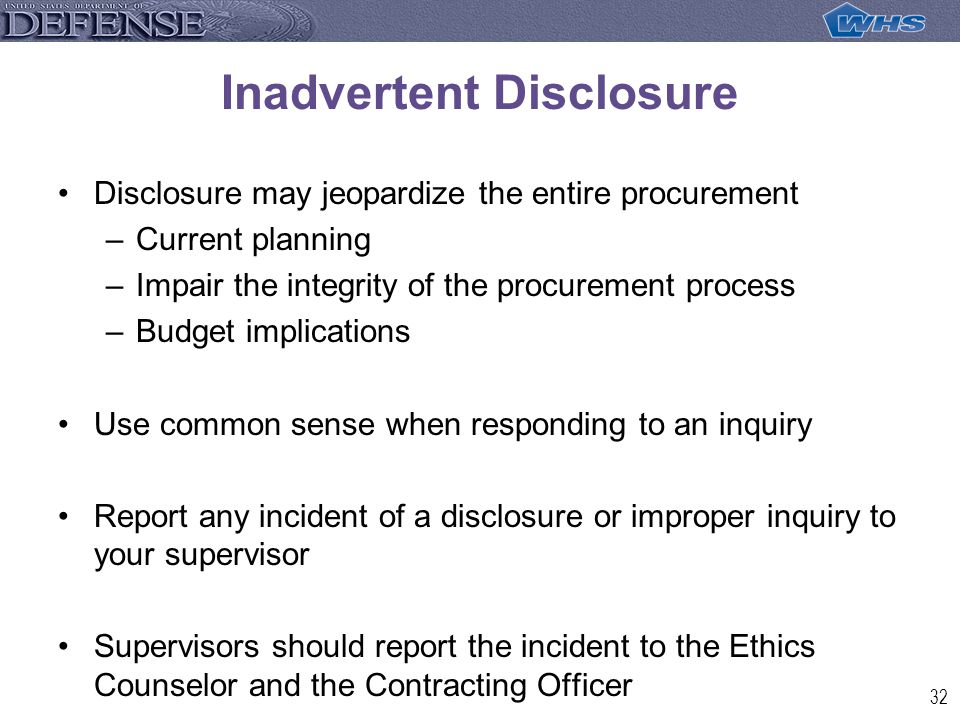 32 Inadvertent Disclosure Disclosure may jeopardize the entire procurement –Current planning –Impair the integrity of the procurement process –Budget implications Use common sense when responding to an inquiry Report any incident of a disclosure or improper inquiry to your supervisor Supervisors should report the incident to the Ethics Counselor and the Contracting Officer