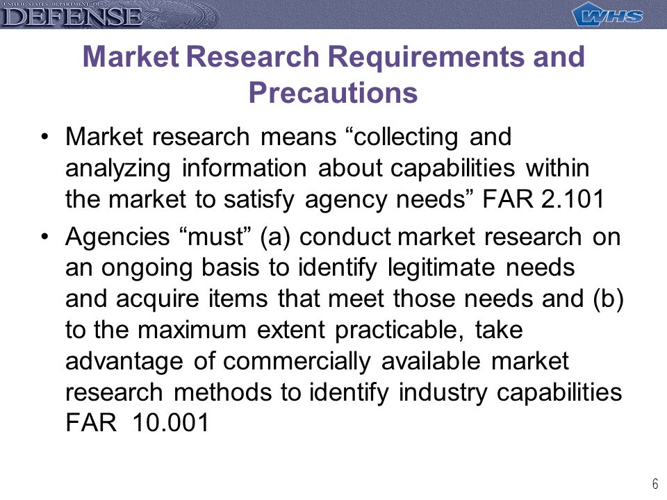7 Available market research tools include (FAR 10.002): Contacting knowledgeable persons within industry and Government to determine market capabilities Publishing formal requests for information in appropriate technical or scientific journals Participating in interactive, on-line communications among industry Reviewing catalogs and other generally available information from industry Conducting interchange meetings or pre-solicitation conferences to involve potential vendors early in the acquisition process