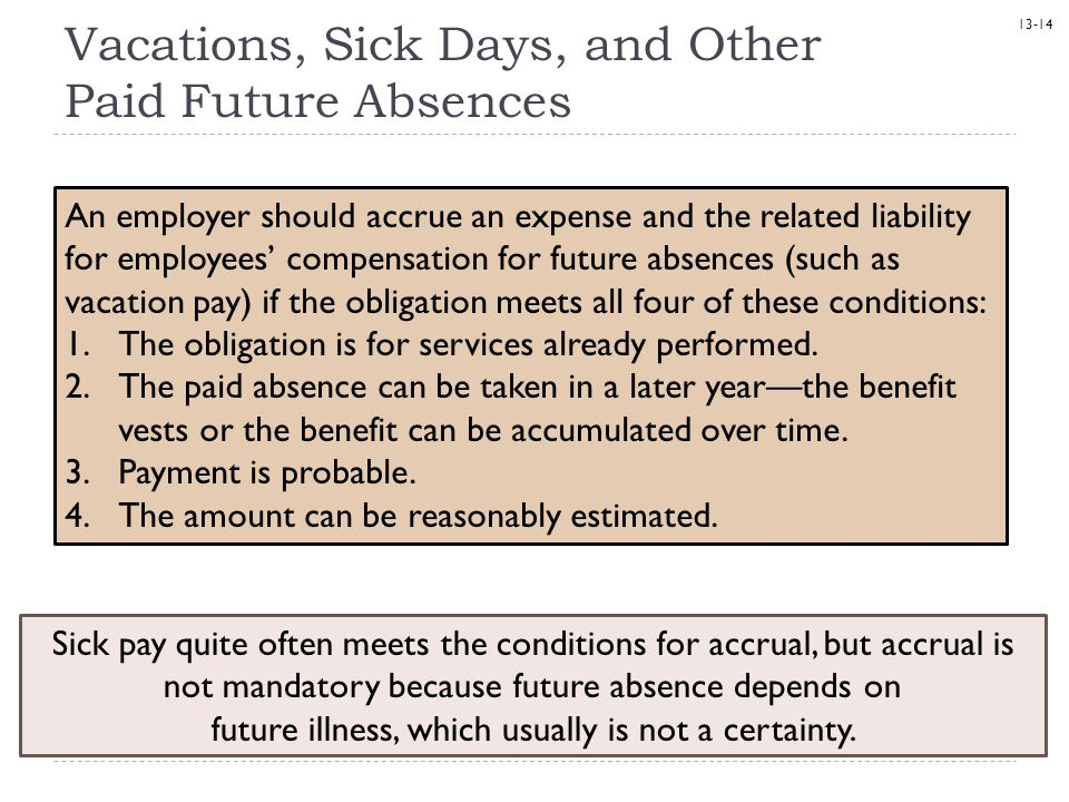 13-14 Vacations, Sick Days, and Other Paid Future Absences Sick pay quite often meets the conditions for accrual, but accrual is not mandatory because